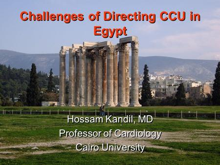 Challenges of Directing CCU in Egypt Hossam Kandil, MD Professor of Cardiology Cairo University Hossam Kandil, MD Professor of Cardiology Cairo University.