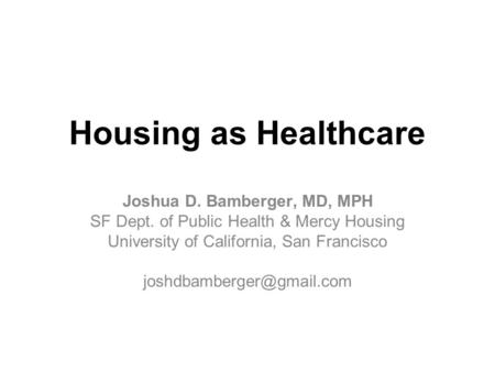 Housing as Healthcare Joshua D. Bamberger, MD, MPH SF Dept. of Public Health & Mercy Housing University of California, San Francisco