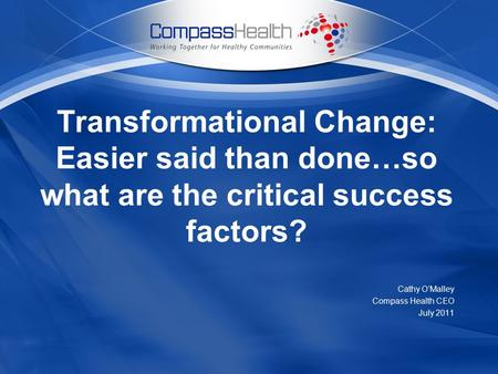 Transformational Change: Easier said than done…so what are the critical success factors? Cathy O'Malley Compass Health CEO July 2011.