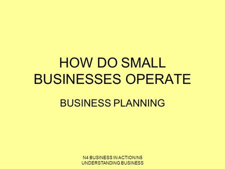 N4 BUSINESS IN ACTION/N5 UNDERSTANDING BUSINESS HOW DO SMALL BUSINESSES OPERATE BUSINESS PLANNING.