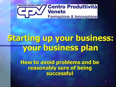 1 Starting up your business: your business plan How to avoid problems and be reasonably sure of being successful.