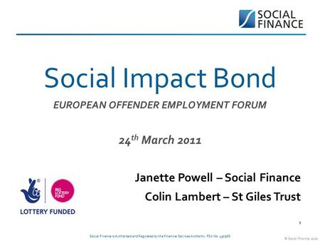 © Social Finance, 2010. 11 Social Impact Bond EUROPEAN OFFENDER EMPLOYMENT FORUM 24 th March 2011 Janette Powell – Social Finance Colin Lambert – St Giles.