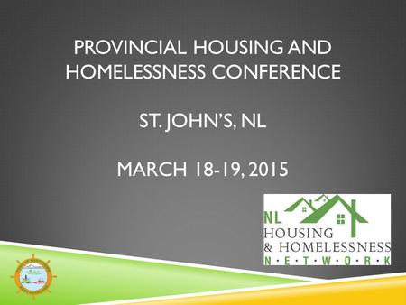 PROVINCIAL HOUSING AND HOMELESSNESS CONFERENCE ST. JOHN'S, NL MARCH 18-19, 2015.