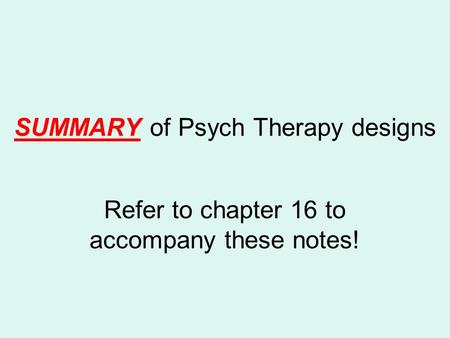 SUMMARY of Psych Therapy designs Refer to chapter 16 to accompany these notes!