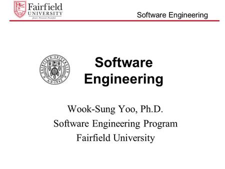 Software Engineering Wook-Sung Yoo, Ph.D. Software Engineering Program Fairfield University.