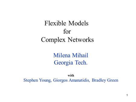 1 Milena Mihail Georgia Tech. with Stephen Young, Giorgos Amanatidis, Bradley Green Flexible Models for Complex Networks.