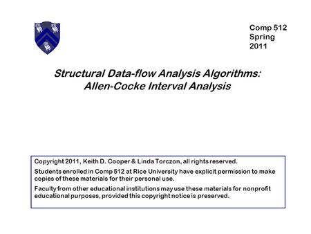 Structural Data-flow Analysis Algorithms: Allen-Cocke Interval Analysis Copyright 2011, Keith D. Cooper & Linda Torczon, all rights reserved. Students.