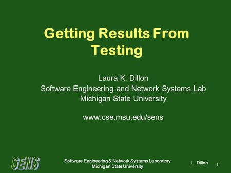 L. Dillon Software Engineering & Network Systems Laboratory Michigan State University 1 Getting Results From Testing Laura K. Dillon Software Engineering.