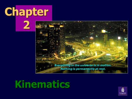 Chapter 2 Kinematics Everything in the universe is in motion. Nothing is permanently at rest. Everything in the universe is in motion. Nothing is permanently.