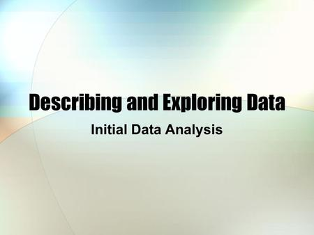 Describing and Exploring Data Initial Data Analysis.