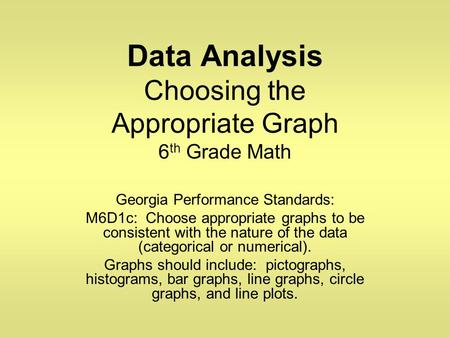 Data Analysis Choosing the Appropriate Graph 6 th Grade Math Georgia Performance Standards: M6D1c: Choose appropriate graphs to be consistent with the.