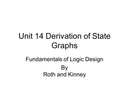 Unit 14 Derivation of State Graphs Fundamentals of Logic Design By Roth and Kinney.