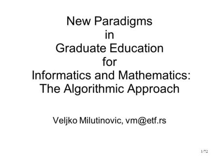 New Paradigms in Graduate Education for Informatics and Mathematics: The Algorithmic Approach Veljko Milutinovic, 1/72.