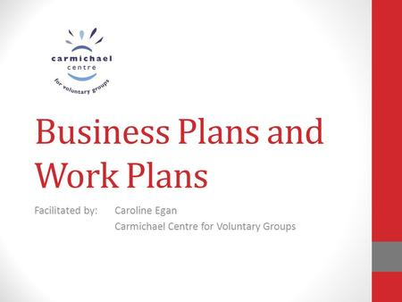 Business Plans and Work Plans Facilitated by:Caroline Egan Carmichael Centre for Voluntary Groups.