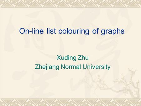 On-line list colouring of graphs Xuding Zhu Zhejiang Normal University.