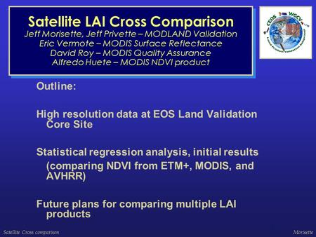 Satellite Cross comparisonMorisette 1 Satellite LAI Cross Comparison Jeff Morisette, Jeff Privette – MODLAND Validation Eric Vermote – MODIS Surface Reflectance.