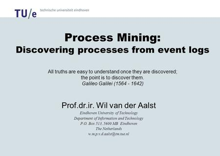 Process Mining: Discovering processes from event logs All truths are easy to understand once they are discovered; the point is to discover them. Galileo.