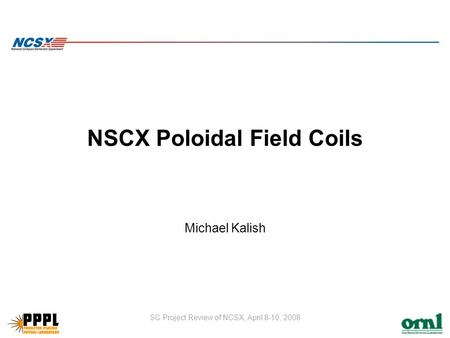 SC Project Review of NCSX, April 8-10, 2008 NSCX Poloidal Field Coils Michael Kalish.