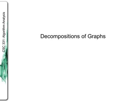 CSC 331: Algorithm Analysis Decompositions of Graphs.