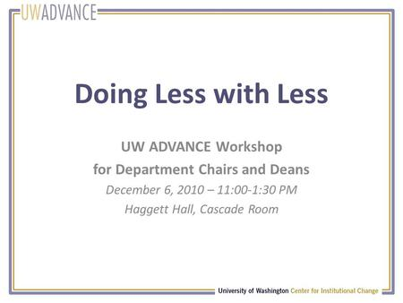 Doing Less with Less UW ADVANCE Workshop for Department Chairs and Deans December 6, 2010 – 11:00-1:30 PM Haggett Hall, Cascade Room.
