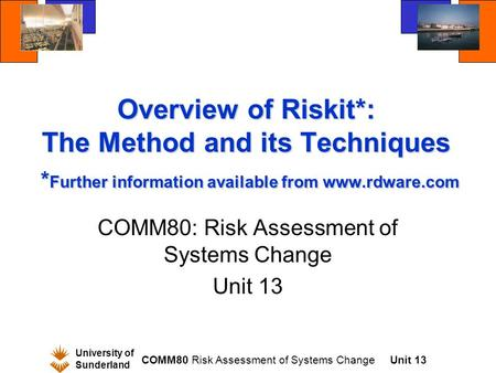University of Sunderland COMM80 Risk Assessment of Systems ChangeUnit 13 Overview of Riskit*: The Method and its Techniques * Further information available.