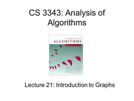 CS 3343: Analysis of Algorithms Lecture 21: Introduction to Graphs.