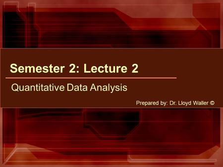 Semester 2: Lecture 2 Quantitative Data Analysis Prepared by: Dr. Lloyd Waller ©