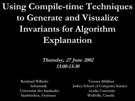 June 27, 2002 HornstrupCentret1 Using Compile-time Techniques to Generate and Visualize Invariants for Algorithm Explanation Thursday, 27 June 2002 13:00-13:30.