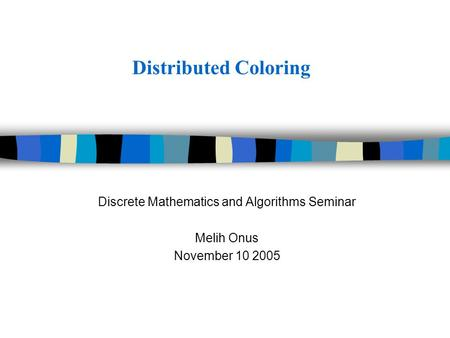 Distributed Coloring Discrete Mathematics and Algorithms Seminar Melih Onus November 10 2005.