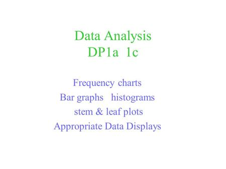 Data Analysis DP1a 1c Frequency charts Bar graphs histograms stem & leaf plots Appropriate Data Displays.