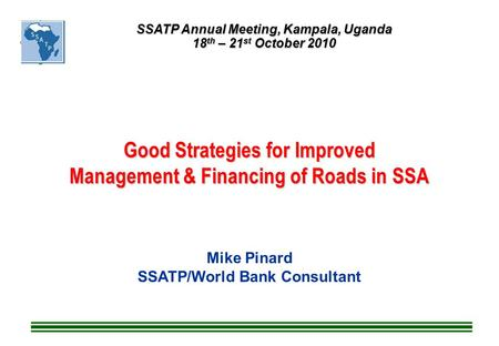 Good Strategies for Improved Management & Financing of Roads in SSA Mike Pinard SSATP/World Bank Consultant SSATP Annual Meeting, Kampala, Uganda 18 th.