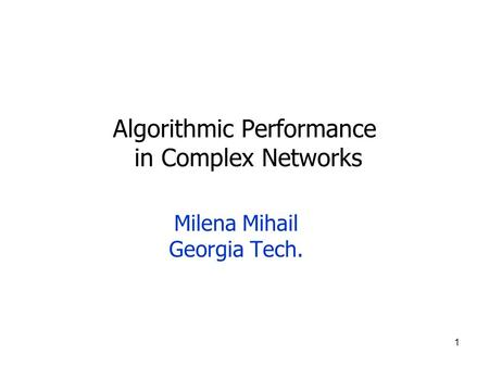 1 Algorithmic Performance in Complex Networks Milena Mihail Georgia Tech.