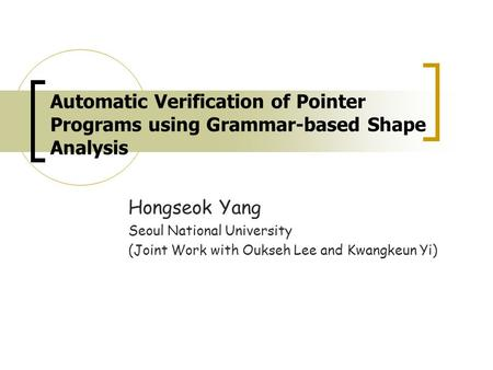 Automatic Verification of Pointer Programs using Grammar-based Shape Analysis Hongseok Yang Seoul National University (Joint Work with Oukseh Lee and Kwangkeun.