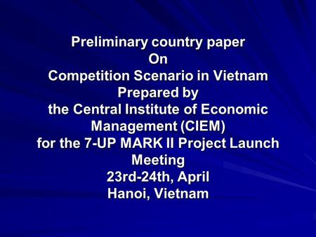 Preliminary country paper On Competition Scenario in Vietnam Prepared by the Central Institute of Economic Management (CIEM) for the 7-UP MARK II Project.