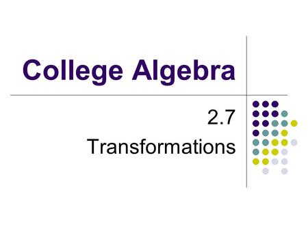 College Algebra 2.7 Transformations. Objectives Use vertical and horizontal shifts to sketch graphs of functions. Use reflections to sketch graphs of.