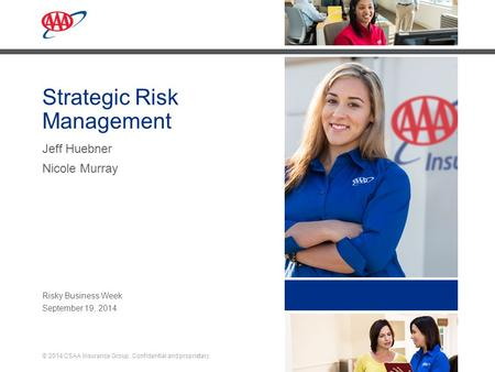 1 © 2014 CSAA Insurance Group. Confidential and proprietary. September 19, 2014 Strategic Risk Management Jeff Huebner Nicole Murray Risky Business Week.