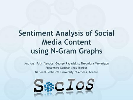 Sentiment Analysis of Social Media Content using N-Gram Graphs Authors: Fotis Aisopos, George Papadakis, Theordora Varvarigou Presenter: Konstantinos Tserpes.