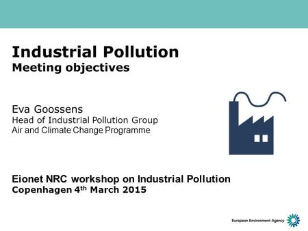 Industrial Pollution Meeting objectives Eva Goossens Head of Industrial Pollution Group Air and Climate Change Programme Eionet NRC workshop on Industrial.