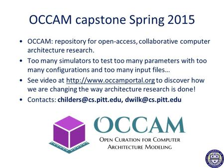 OCCAM capstone Spring 2015 OCCAM: repository for open-access, collaborative computer architecture research. Too many simulators to test too many parameters.