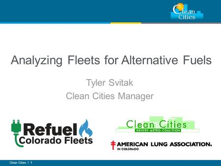 Clean Cities / 1 Analyzing Fleets for Alternative Fuels Tyler Svitak Clean Cities Manager.