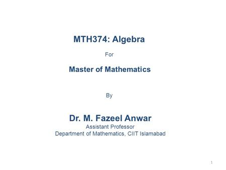 MTH374: Algebra For Master of Mathematics By Dr. M. Fazeel Anwar Assistant Professor Department of Mathematics, CIIT Islamabad 1.