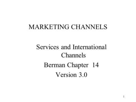 1 MARKETING CHANNELS Services and International Channels Berman Chapter 14 Version 3.0.