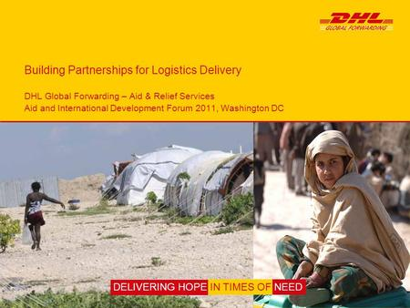 Building Partnerships for Logistics Delivery DHL Global Forwarding – Aid & Relief Services Aid and International Development Forum 2011, Washington DC.