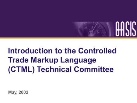 Introduction to the Controlled Trade Markup Language (CTML) Technical Committee May, 2002.