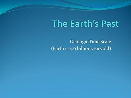 Geologic Time Scale (Earth is 4.6 billion years old)