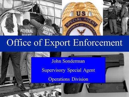 Office of Export Enforcement John Sonderman Supervisory Special Agent Operations Division.
