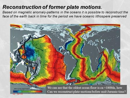 Reconstruction of former plate motions. Based on magnetic anomaly-patterns in the oceans it is possible to reconstruct the face of the earth back in time.