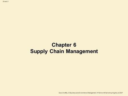 Slide 6.1 Dave Chaffey, E-Business and E-Commerce Management, 3 rd Edition © Marketing Insights Ltd 2007 Chapter 6 Supply Chain Management.
