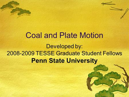 Developed by: 2008-2009 TESSE Graduate Student Fellows Penn State University Coal and Plate Motion.