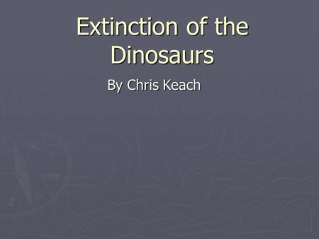 Extinction of the Dinosaurs By Chris Keach. The KT-Extinction event The KT extinction event was a massive extinction of several species at the end of.